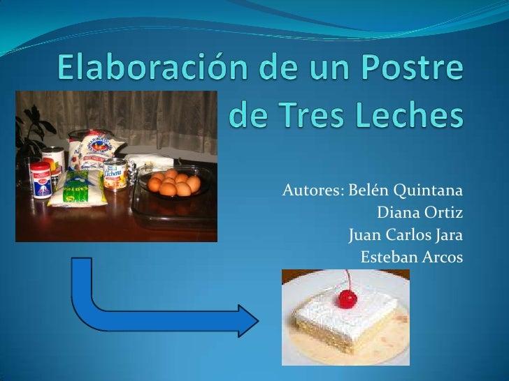 Elaboración de un Postre de Tres Leches<br />Autores: Belén Quintana<br />Diana Ortiz<br />Juan Carlos Jara<br />Esteban A...
