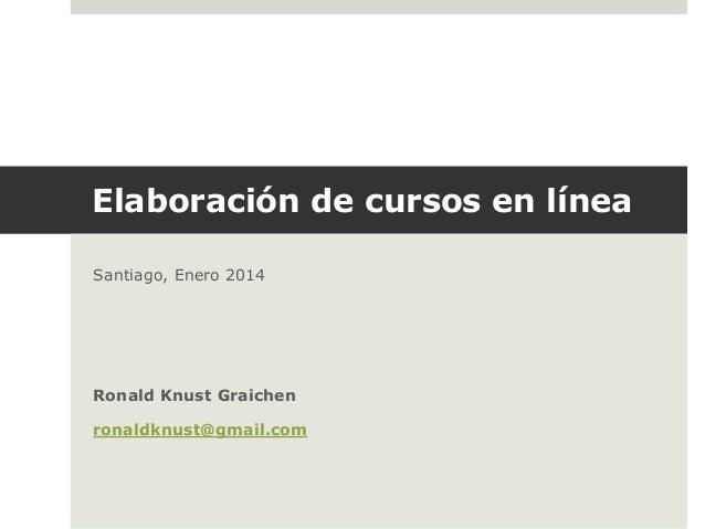 Elaboración de cursos en línea Santiago, Enero 2014  Ronald Knust Graichen  ronaldknust@gmail.com