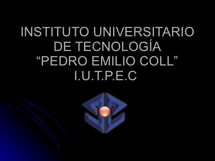 """INSTITUTO UNIVERSITARIO DE TECNOLOGÍA """"PEDRO EMILIO COLL"""" I.U.T.P.E.C"""