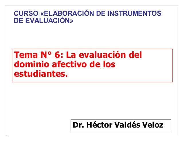 Tema N° 6: La evaluación del dominio afectivo de los estudiantes. Dr. Héctor Valdés Veloz CURSO «ELABORACIÓN DE INSTRUMENT...