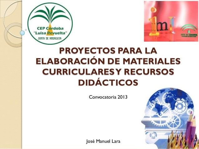 PROYECTOS PARA LAELABORACIÓN DE MATERIALES CURRICULARES Y RECURSOS       DIDÁCTICOS         Convocatoria 2013        José ...