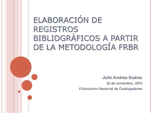 ELABORACIÓN DEREGISTROSBIBLIOGRÁFICOS A PARTIRDE LA METODOLOGÍA FRBR                        Julie Andrea Suárez           ...