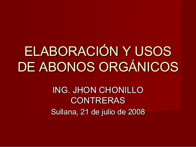ELABORACIÓN Y USOSELABORACIÓN Y USOSDE ABONOS ORGÁNICOSDE ABONOS ORGÁNICOSING. JHON CHONILLOING. JHON CHONILLOCONTRERASCON...