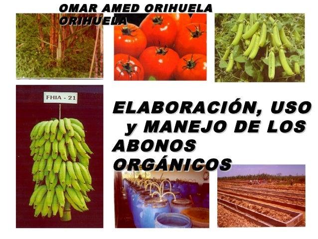 ELABORACIÓN, USOELABORACIÓN, USO y MANEJO DE LOSy MANEJO DE LOS ABONOSABONOS ORGÁNICOSORGÁNICOS OMAR AMED ORIHUELAOMAR AME...