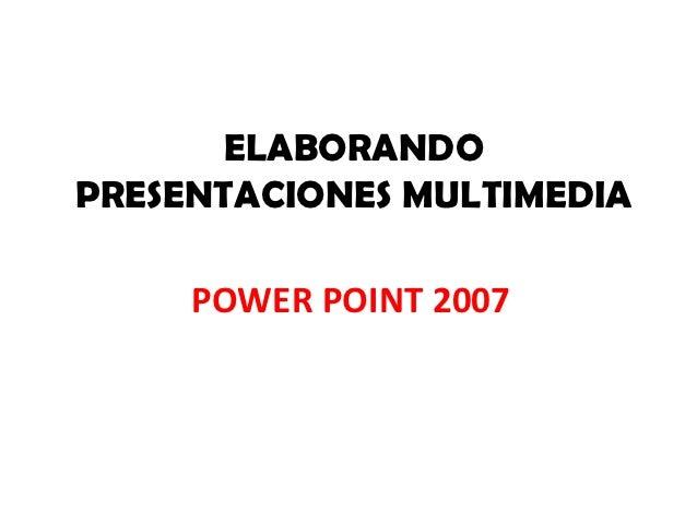 ELABORANDOPRESENTACIONES MULTIMEDIA     POWER POINT 2007