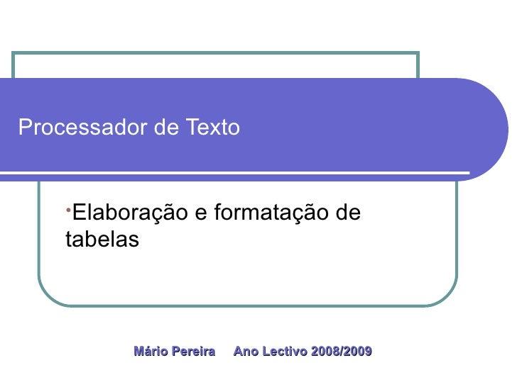 Processador de Texto <ul><li>Elaboração e formatação de tabelas </li></ul>Mário Pereira  Ano Lectivo 2008/2009