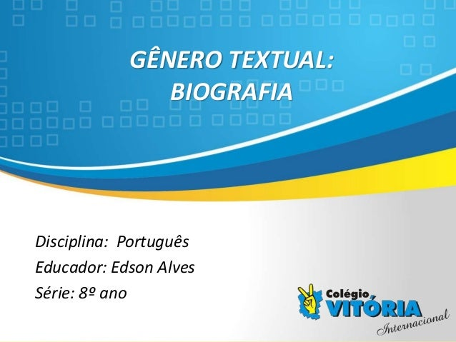 Crateús/CE GÊNERO TEXTUAL: BIOGRAFIA Disciplina: Português Educador: Edson Alves Série: 8º ano