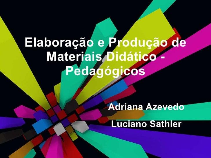 Elaboração e Produção de Materiais Didático - Pedagógicos Adriana Azevedo Luciano Sathler