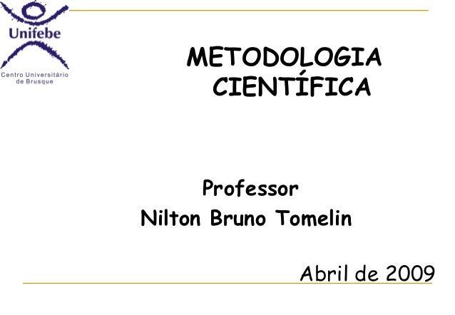 METODOLOGIA CIENTÍFICA  Professor Nilton Bruno Tomelin Abril de 2009
