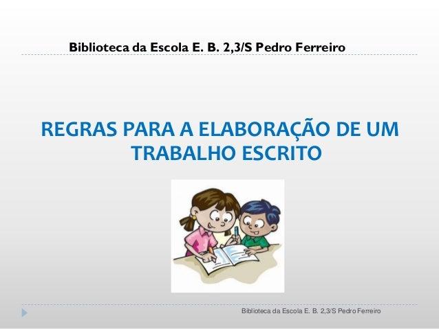 REGRAS PARA A ELABORAÇÃO DE UM TRABALHO ESCRITO Biblioteca da Escola E. B. 2,3/S Pedro Ferreiro Biblioteca da Escola E. B....