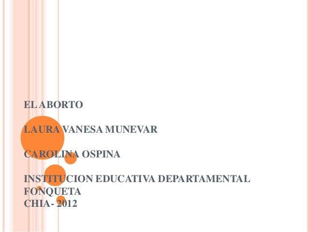 EL ABORTOLAURA VANESA MUNEVARCAROLINA OSPINAINSTITUCION EDUCATIVA DEPARTAMENTALFONQUETACHIA- 2012