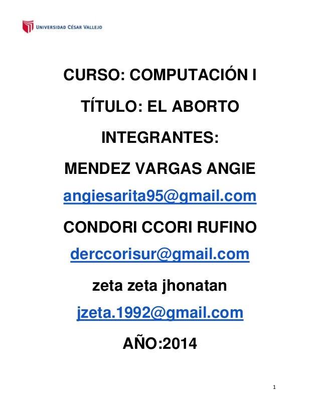 CURSO: COMPUTACIÓN I TÍTULO: EL ABORTO INTEGRANTES: MENDEZ VARGAS ANGIE angiesarita95@gmail.com CONDORI CCORI RUFINO dercc...