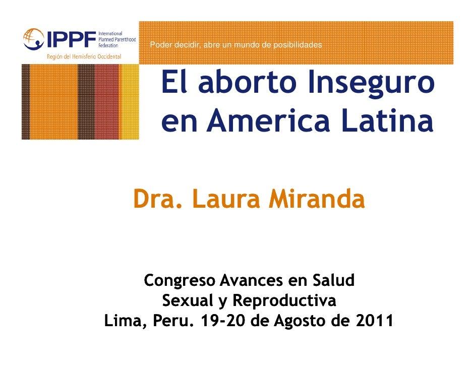 Poder decidir, abre un mundo de posibilidades       El aborto Inseguro       en America Latina   Dra. Laura Miranda    Con...