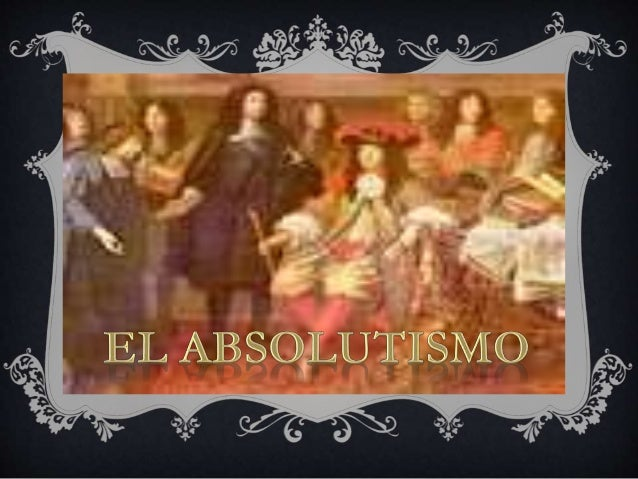 EL  ABSOLUTISMO  ES UN SISTEMA  POLITICO QUE  REGIA EN LA  MAYOR PARTE  DE EUROPA AL  PRINCIPIO DEL  SIGLO XVIII  EL ABSOL...