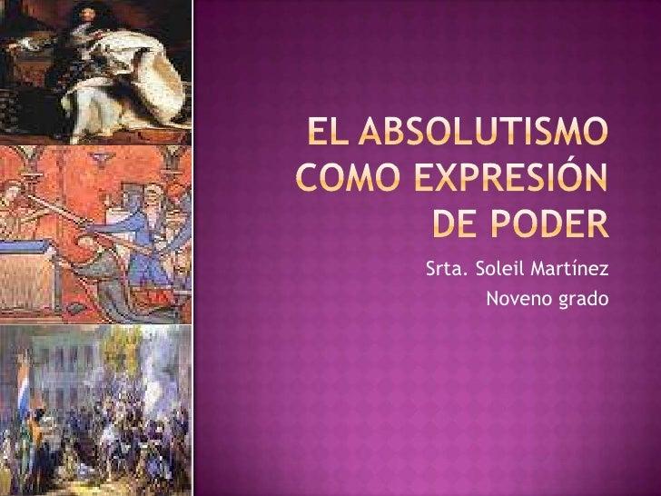 El absolutismo como expresión de poder<br />Srta. Soleil Martínez<br />Noveno grado<br />