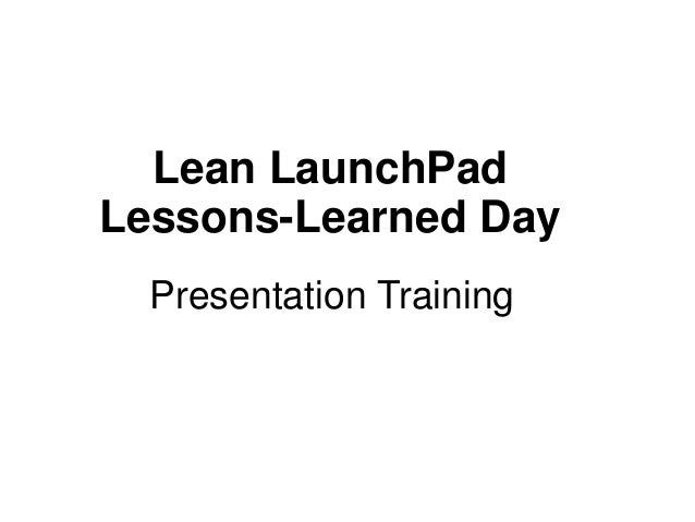 Lean LaunchPad Lessons-Learned Day Presentation Training