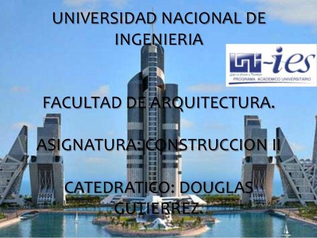UNIVERSIDAD NACIONAL DE INGENIERIA FACULTAD DE ARQUITECTURA. ASIGNATURA: CONSTRUCCION II CATEDRATICO: DOUGLAS GUTIERREZ.