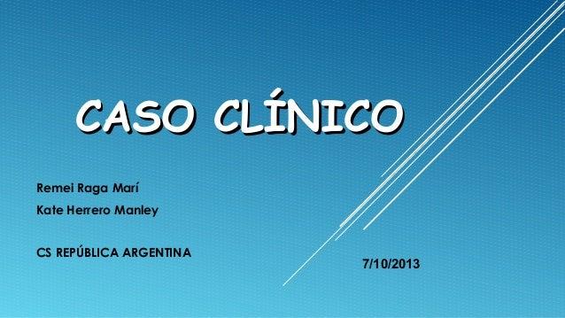 CASO CLÍNICO Remei Raga Marí Kate Herrero Manley CS REPÚBLICA ARGENTINA  7/10/2013