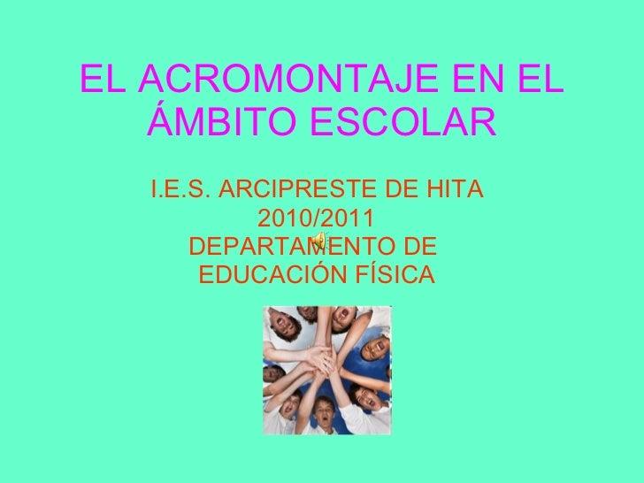 EL ACROMONTAJE EN EL ÁMBITO ESCOLAR I.E.S. ARCIPRESTE DE HITA 2010/2011 DEPARTAMENTO DE  EDUCACIÓN FÍSICA