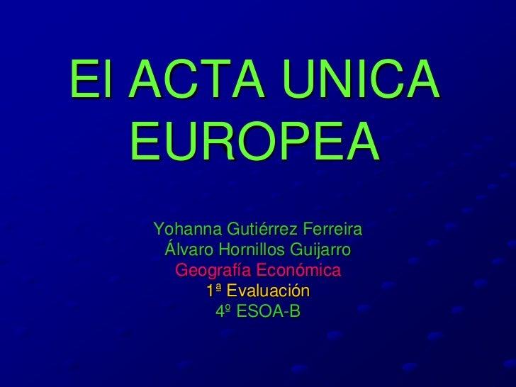 El ACTA UNICA   EUROPEA  Yohanna Gutiérrez Ferreira   Álvaro Hornillos Guijarro    Geografía Económica        1ª Evaluació...