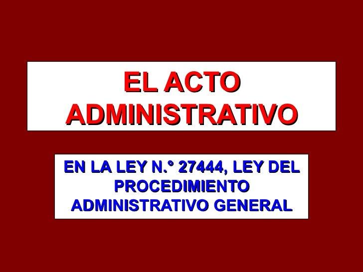 EL ACTO ADMINISTRATIVO EN LA LEY N.° 27444, LEY DEL PROCEDIMIENTO ADMINISTRATIVO GENERAL