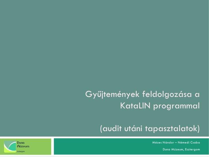 Gyűjtemények feldolgozása a KataLIN programmal (audit utáni tapasztalatok)   Mézes Nándor – Némedi Csaba Duna Múzeum, Eszt...