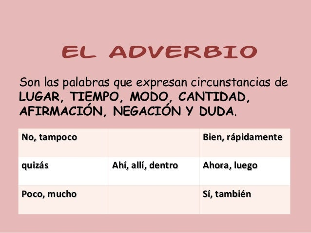 EL ADVERBIOSon las palabras que expresan circunstancias deLUGAR, TIEMPO, MODO, CANTIDAD,AFIRMACIÓN, NEGACIÓN Y DUDA.No, ta...