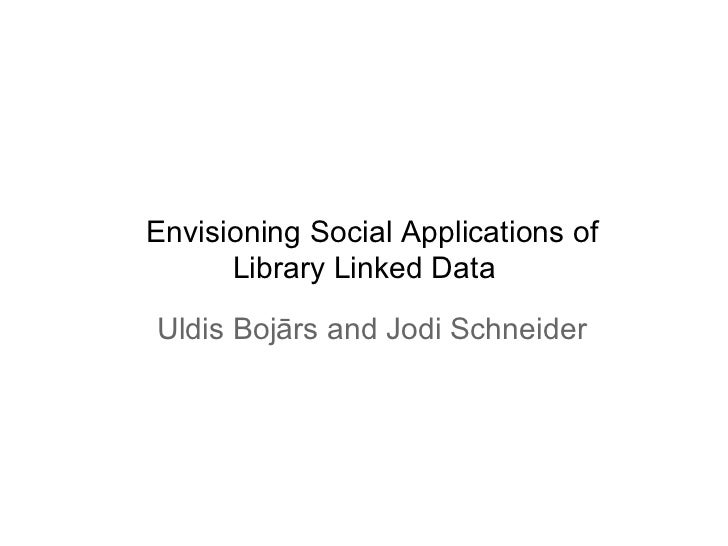 Envisioning Social Applications of      Library Linked DataUldis Bojārs and Jodi Schneider