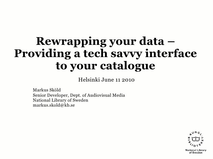 Rewrapping your data – Providing a tech savvy interface        to your catalogue                         Helsinki June 11 ...
