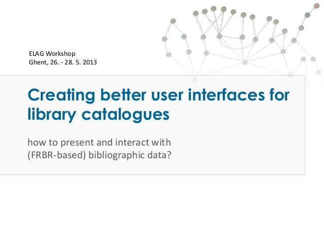 Creating better user interfaces forlibrary catalogueshow to present and interact with(FRBR-based) bibliographic data?ELAG ...