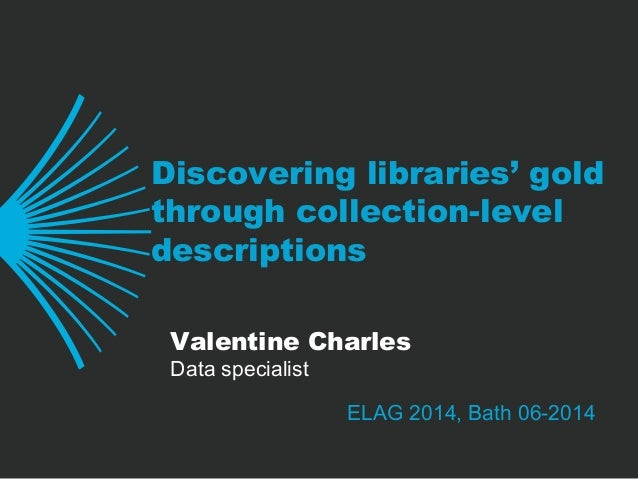 Discovering libraries' gold through collection-level descriptions ELAG 2014, Bath 06-2014 Valentine Charles Data specialist