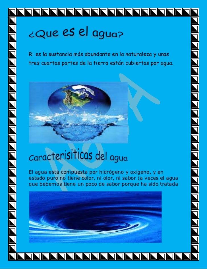 R: es la sustancia más abundante en la naturaleza y unas tres cuartas partes de la tierra están cubiertas por agua.<br />E...