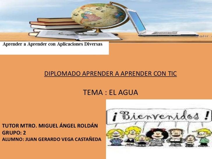 DIPLOMADO APRENDER A APRENDER CON TIC<br />TEMA : EL AGUA<br />TUTOR MTRO. MIGUEL ÁNGEL ROLDÁN<br />GRUPO: 2<br />ALUMNO: ...