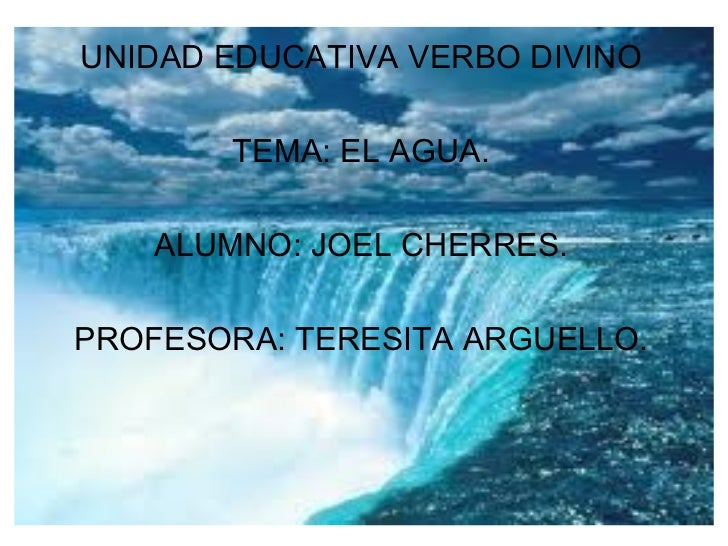 UNIDAD EDUCATIVA VERBO DIVINO        TEMA: EL AGUA.    ALUMNO: JOEL CHERRES.PROFESORA: TERESITA ARGUELLO.