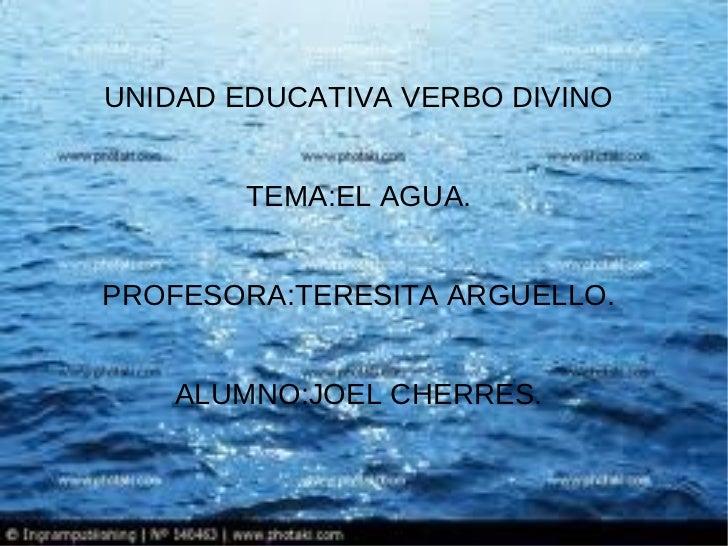 UNIDAD EDUCATIVA VERBO DIVINO        TEMA:EL AGUA.PROFESORA:TERESITA ARGUELLO.    ALUMNO:JOEL CHERRES.