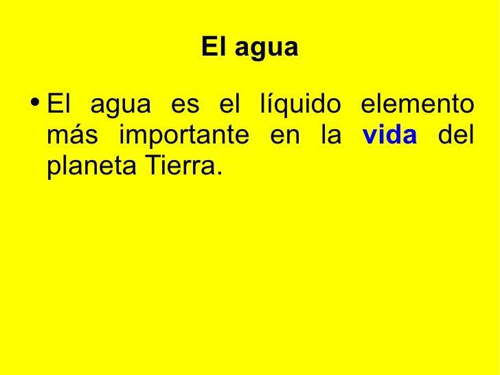 El agua <ul><li>El agua es el líquido elemento más importante en la  vida   del planeta Tierra. </li></ul>