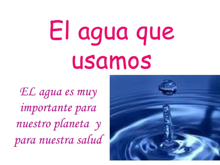 El agua que usamos EL agua es muy importante para nuestro planeta  y para nuestra salud