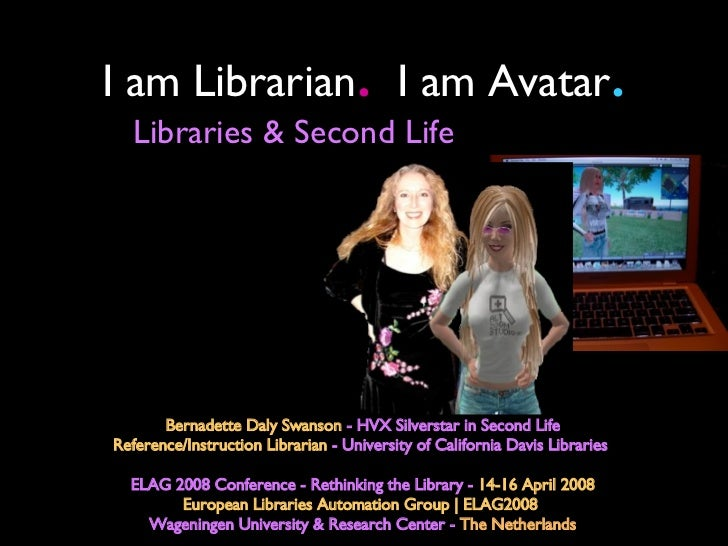 I am Librarian .   I am Avatar . Bernadette Daly Swanson  - HVX Silverstar in Second Life Reference/Instruction Librarian ...