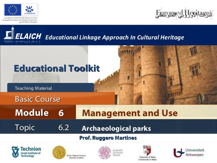 Educational Linkage Approach In Cultural Heritage Prof. Ruggero Martines  Management and Use Module 6 Basic Cour s e Teach...