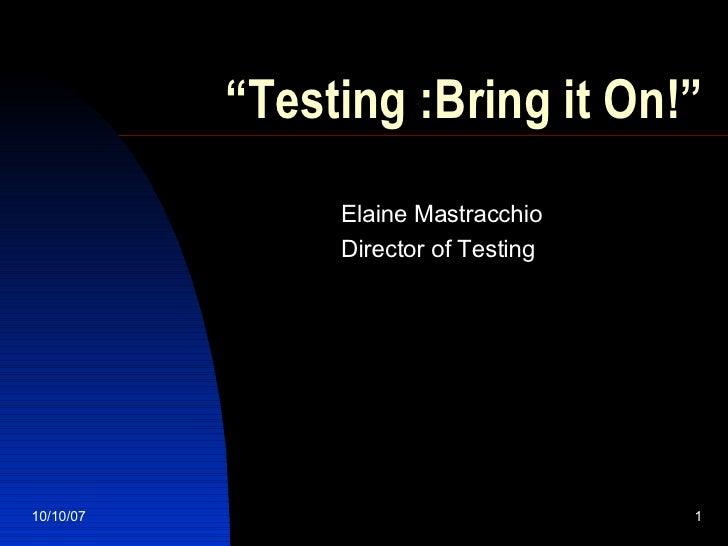 """ Testing :Bring it On!"" Elaine Mastracchio Director of Testing 05/28/09"