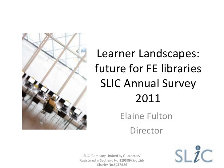 Learner Landscapes:         future for FE libraries          SLIC Annual Survey                 2011                      ...