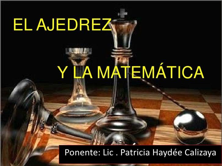 EL AJEDREZ<br />Y LA MATEMÁTICA<br />Ponente: Lic . Patricia Haydée Calizaya<br />