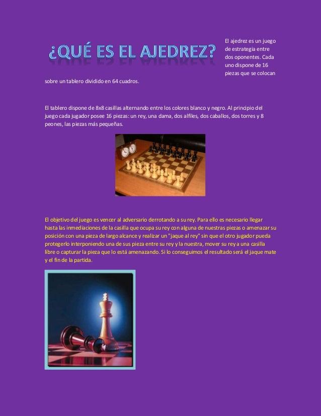 El ajedrez es un juego de estrategia entre dos oponentes. Cada uno dispone de 16 piezas que se colocan sobre un tablero di...