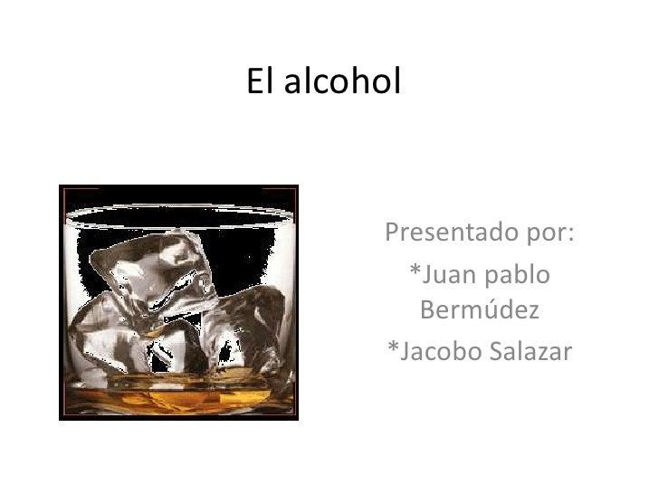 El alcohol <br />Presentado por: <br />*Juan pablo Bermúdez <br />*Jacobo Salazar<br />