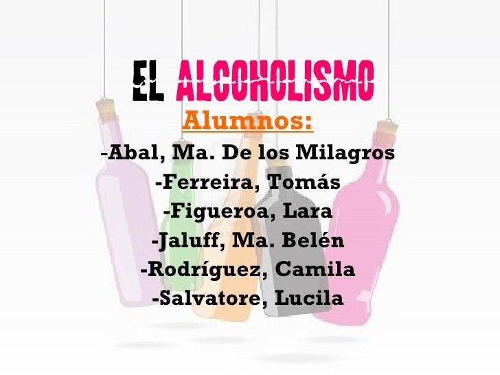 El  Alcoholismo Alumnos: - Abal, Ma. De los Milagros -Ferreira, Tomás -Figueroa, Lara -Jaluff, Ma. Belén -Rodríguez, Camil...