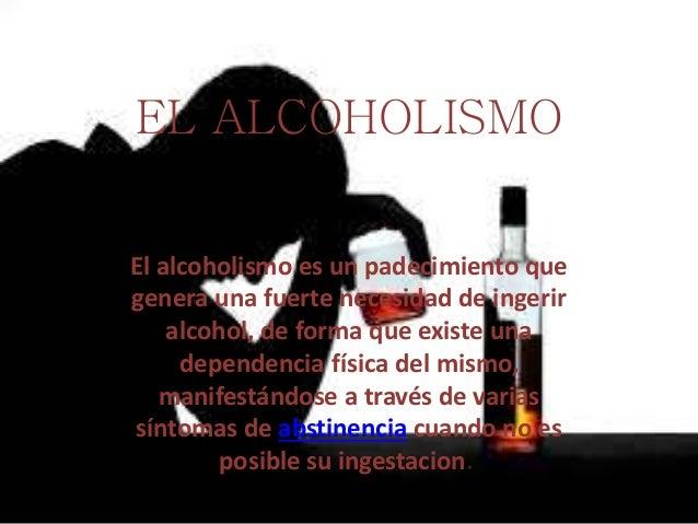 EL ALCOHOLISMO El alcoholismo es un padecimiento que genera una fuerte necesidad de ingerir alcohol, de forma que existe u...