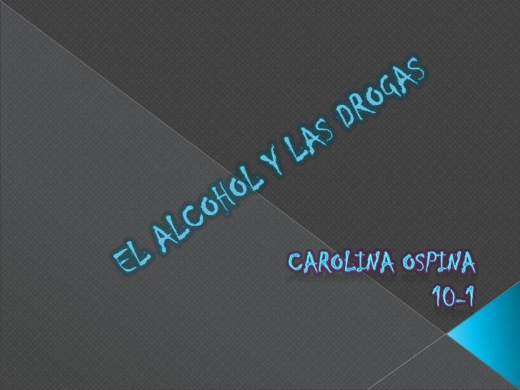 EL ALCOHOL Y LAS DROGAS <br />CAROLINA OSPINA<br /> 10-1<br />
