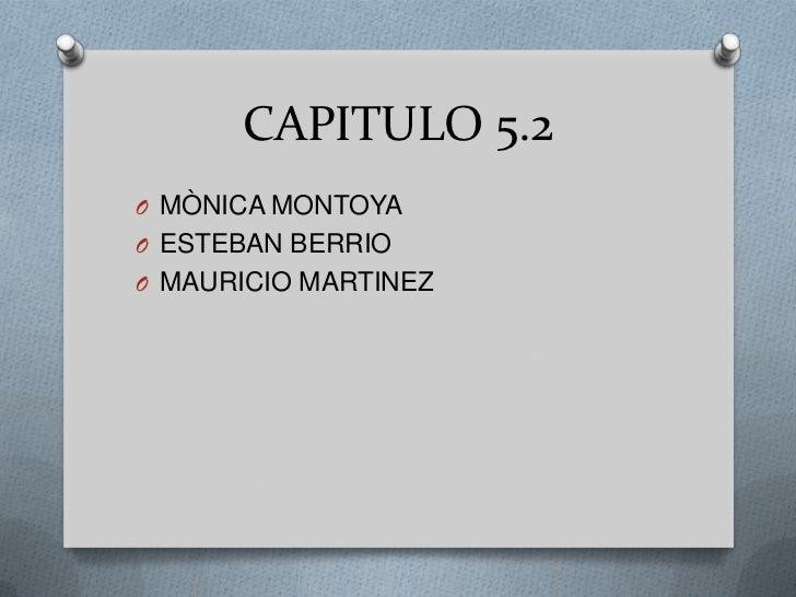 CAPITULO 5.2<br />MÒNICA MONTOYA<br />ESTEBAN BERRIO<br />MAURICIO MARTINEZ<br />