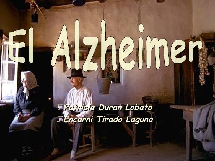 <ul><li>Patricia Duran Lobato </li></ul><ul><li>Encarni Tirado Laguna </li></ul>El Alzheimer