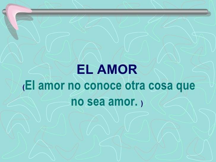 EL AMOR  ( El amor no conoce otra cosa que no sea amor.   )